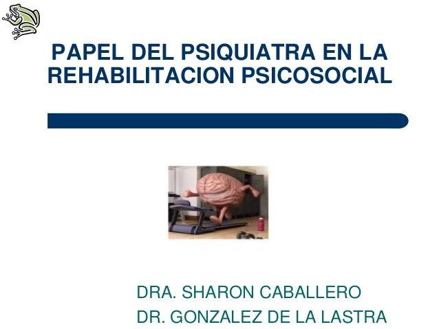 DRA. SHARON CABALLERO DR. GONZALEZ DE LA LASTRA PAPEL DEL PSIQUIATRA EN LA REHABILITACION PSICOSOCIAL