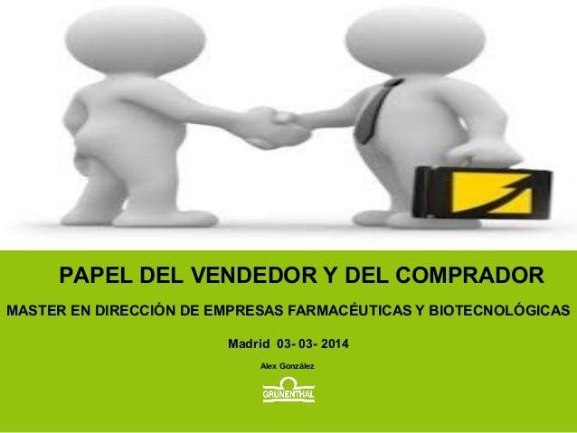 MASTER EN DIRECCIÓN DE EMPRESAS FARMACÉUTICAS Y BIOTECNOLÓGICAS Madrid 03- 03- 2014 Alex González PAPEL DEL VENDEDOR Y DEL...