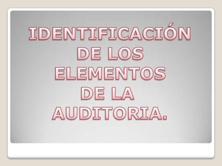 IDENTIFICACIÓN<br /> DE LOS <br />ELEMENTOS<br />DE LA <br />AUDITORIA.<br />