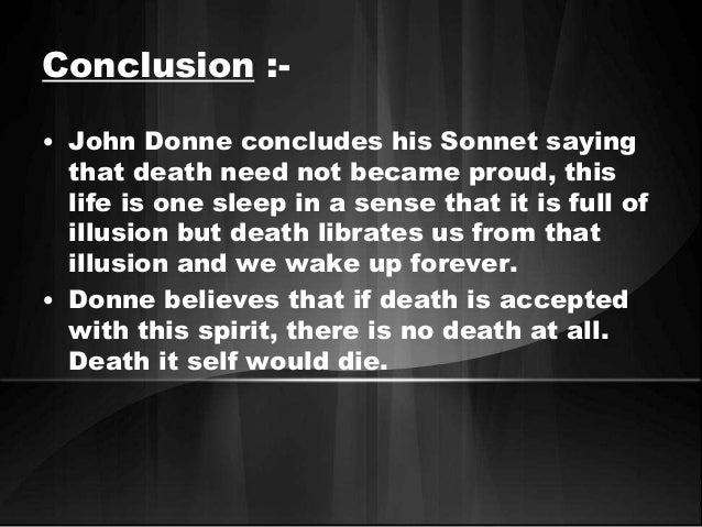 essay on death be not proud by john donne The poet john donne uses the old fashioned elizabethan english in his poems that type of english that is sometimes referred to as shakespearean english in his poem death be not proud he dwells on the subject of death and how to overcome it of course no one has power over death therefore overcoming death [.