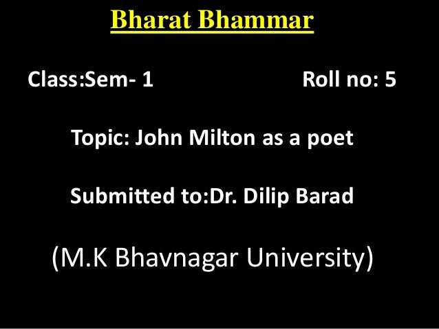 Bharat Bhammar Class:Sem- 1  Roll no: 5  Topic: John Milton as a poet  Submitted to:Dr. Dilip Barad  (M.K Bhavnagar Univer...