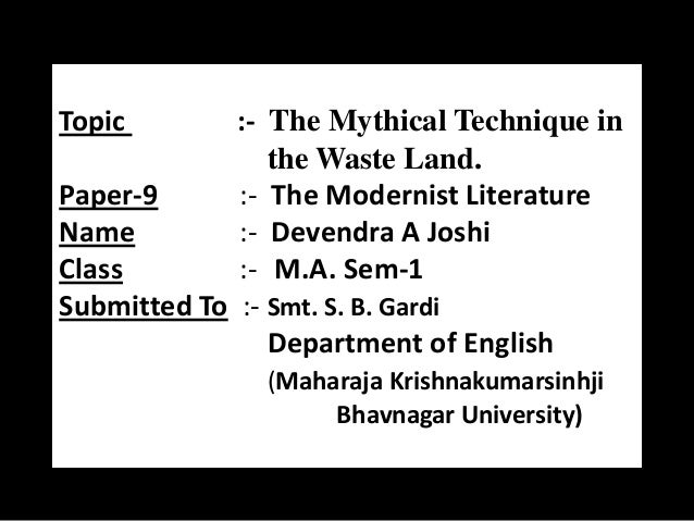 Topic  :- The Mythical Technique in the Waste Land. Paper-9 :- The Modernist Literature Name :- Devendra A Joshi Class :- ...