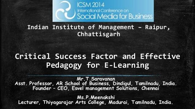 Critical Success Factor and Effective Pedagogy for E-Learning Mr.T.Saravanan Asst. Professor, AR School of Business, Dindi...
