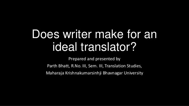Does writer make for an   ideal translator?             Prepared and presented by  Parth Bhatt, R.No. III, Sem. III, Trans...