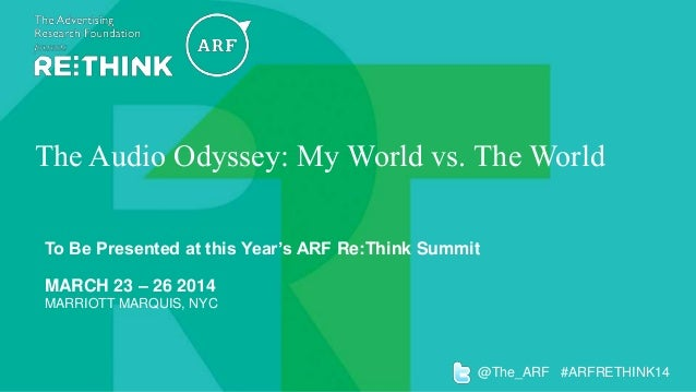 The Audio Odyssey: My World vs. The World To Be Presented at this Year's ARF Re:Think Summit MARCH 23 – 26 2014 MARRIOTT M...