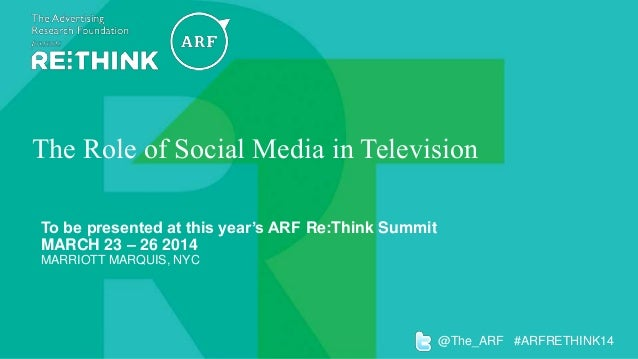 The Role of Social Media in Television To be presented at this year's ARF Re:Think Summit MARCH 23 – 26 2014 MARRIOTT MARQ...