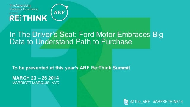In The Driver's Seat: Ford Motor Embraces Big Data to Understand Path to Purchase  To be presented at this year's ARF Re:T...