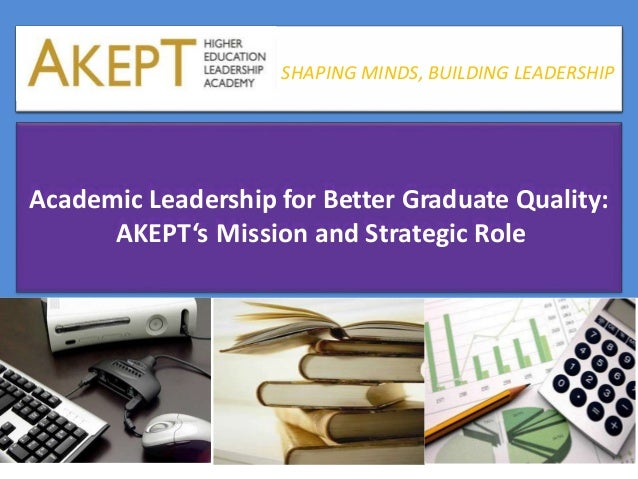 SHAPING MINDS, BUILDING LEADERSHIP Academic Leadership for Better Graduate Quality: AKEPT's Mission and Strategic Role SHA...