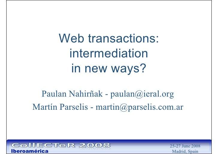 Web transactions:                 intermediation                  in new ways?        Paulan Nahirñak - paulan@ieral.org  ...