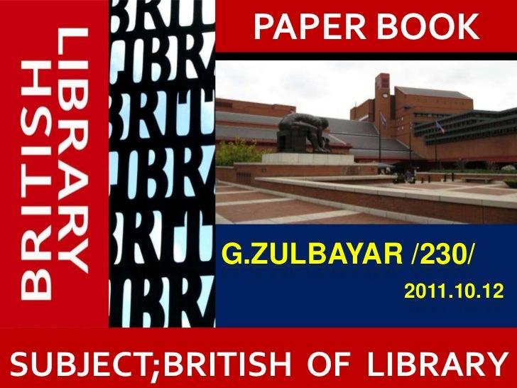 PAPER BOOK           G.ZULBAYAR /230/                      2011.10.12           ?SUBJECT;BRITISH OF LIBRARY