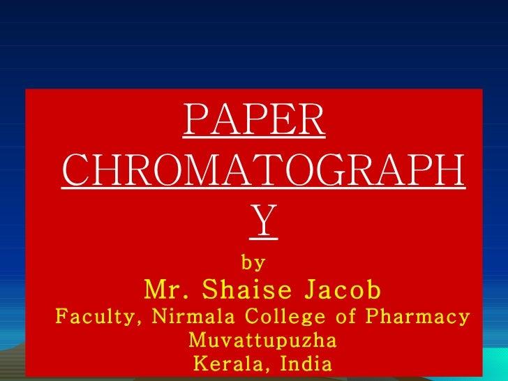 <ul><li>PAPER CHROMATOGRAPHY </li></ul><ul><li>by Mr. Shaise Jacob Faculty, Nirmala College of Pharmacy Muvattupuzha Keral...