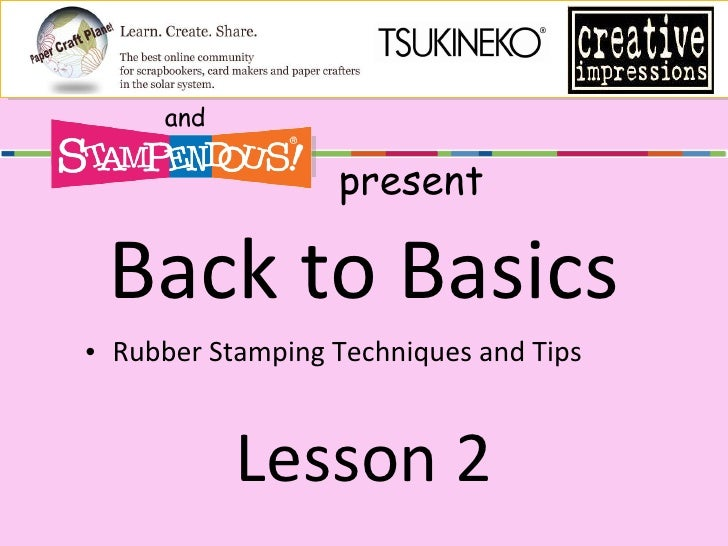 Back to Basics <ul><li>Rubber Stamping Techniques and Tips </li></ul>Lesson 2 and present