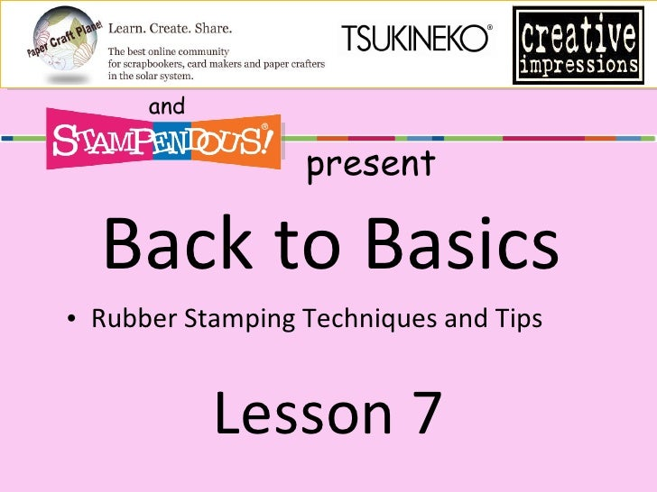 Back to Basics <ul><li>Rubber Stamping Techniques and Tips </li></ul>Lesson 7 and present