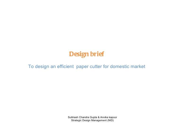Design brief To design an efficient  paper cutter for domestic market Subhash Chandra Gupta & Anvika kapoor Strategic Desi...