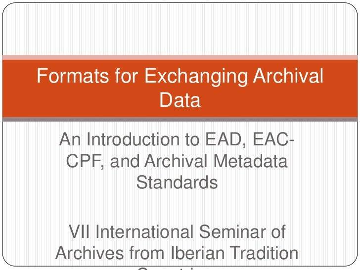 Formats for Exchanging Archival             Data  An Introduction to EAD, EAC-   CPF, and Archival Metadata           Stan...
