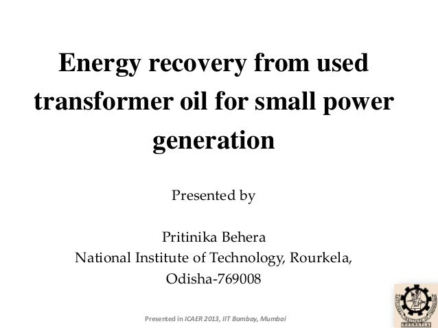 Energy recovery from used transformer oil for small power generation Presented by  Pritinika Behera National Institute of ...