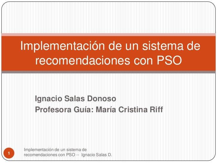 Implementación de un sistema de      recomendaciones con PSO         Ignacio Salas Donoso         Profesora Guía: María Cr...
