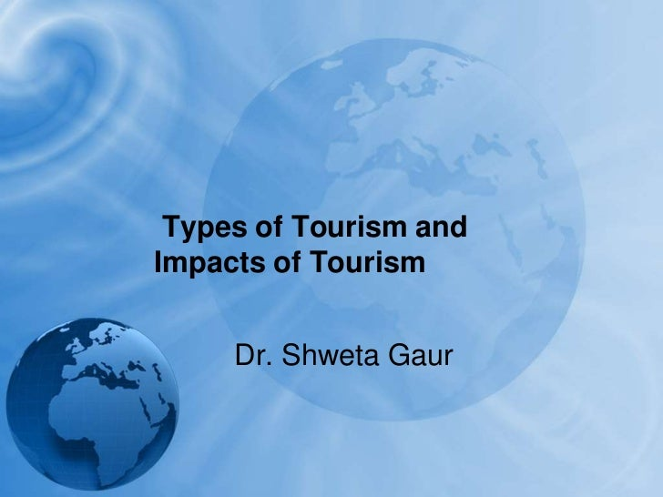 Types of Tourism and Impacts of Tourism<br />Dr. Shweta Gaur<br />