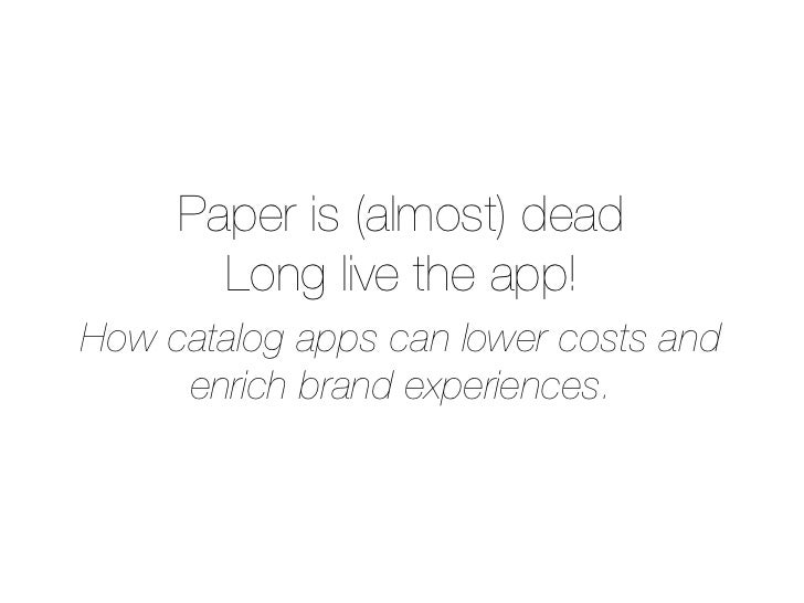 Paper is (almost) dead       Long live the app!How catalog apps can lower costs and     enrich brand experiences.