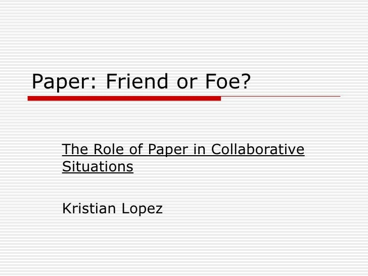 Paper: Friend or Foe?  The Role of Paper in Collaborative Situations Kristian Lopez