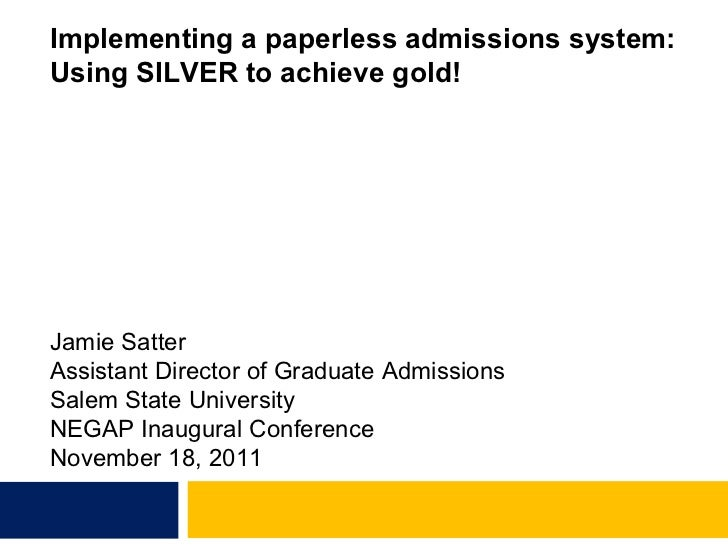 Implementing a paperless admissions system: Using SILVER to achieve gold! Jamie Satter Assistant Director of Graduate Admi...