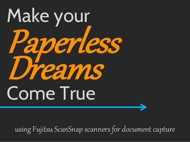 Make your  Paperless Dreams Come True  using Fujitsu ScanSnap scanners for document capture