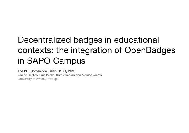 Decentralized badges in educational contexts: the integration of OpenBadges in SAPO Campus The PLE Conference, Berlin, 11 ...