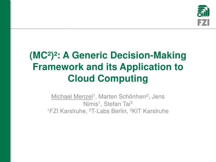 (MC²)²: A GenericDecision-Making Framework anditsApplicationtoCloud Computing<br />Michael Menzel1, Marten Schönherr2, Jen...