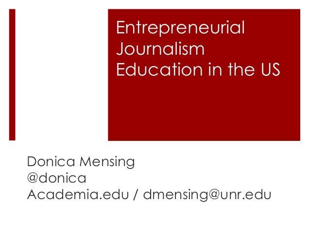 Entrepreneurial Journalism Education in the US Donica Mensing @donica Academia.edu / dmensing@unr.edu