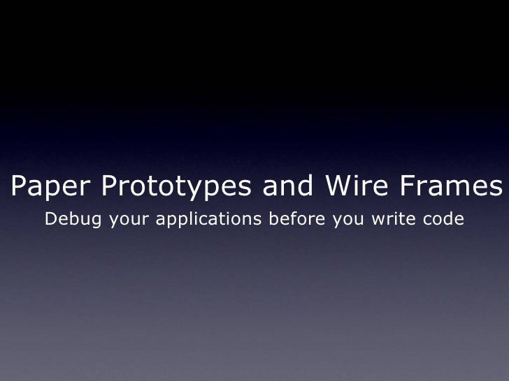 Paper Prototypes and Wire Frames Debug your applications before you write code