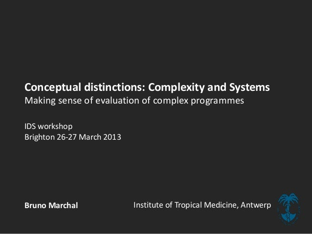Conceptual distinctions: Complexity and SystemsMaking sense of evaluation of complex programmesIDS workshopBrighton 26-27 ...