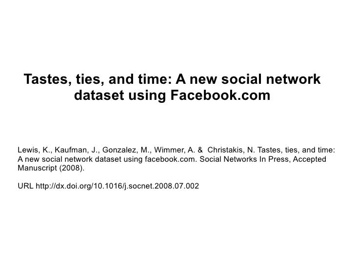 Tastes, ties, and time: A new social network dataset using Facebook.com Lewis, K., Kaufman, J., Gonzalez, M., Wimmer, A. &...