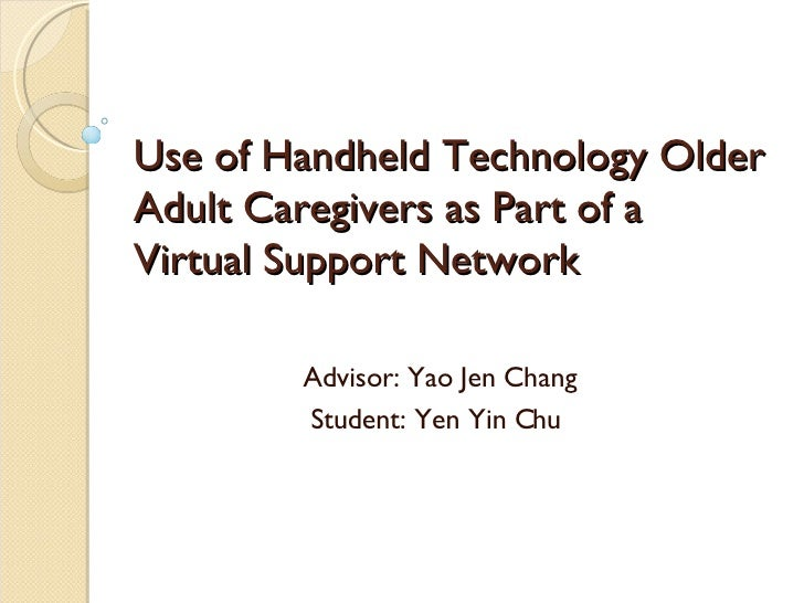Use of Handheld Technology Older Adult Caregivers as Part of a Virtual Support Network Advisor: Yao Jen Chang Student: Yen...