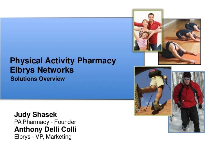 Physical Activity PharmacyElbrys NetworksSolutions Overview Judy Shasek PA Pharmacy - Founder Anthony Delli Colli Elbrys -...