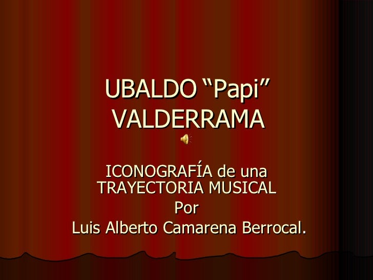 """UBALDO """"Papi"""" VALDERRAMA ICONOGRAFÍA de una TRAYECTORIA MUSICAL Por Luis Alberto Camarena Berrocal ."""