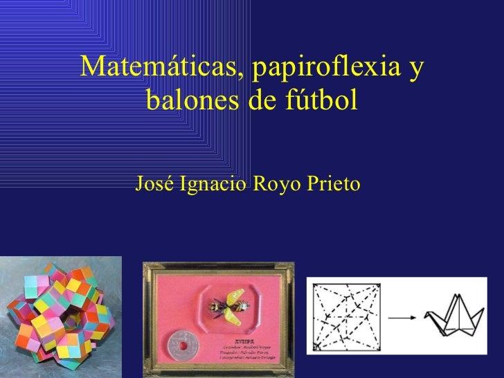 Matemáticas, papiroflexia y balones de fútbol José Ignacio Royo Prieto