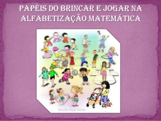 BRINCAR/ JOGAR NA EDUCACAO MATEMÁTI CA Aplicação do conhecimento escolar e espontâneo; Atividades diferenciadas; Mediaç...