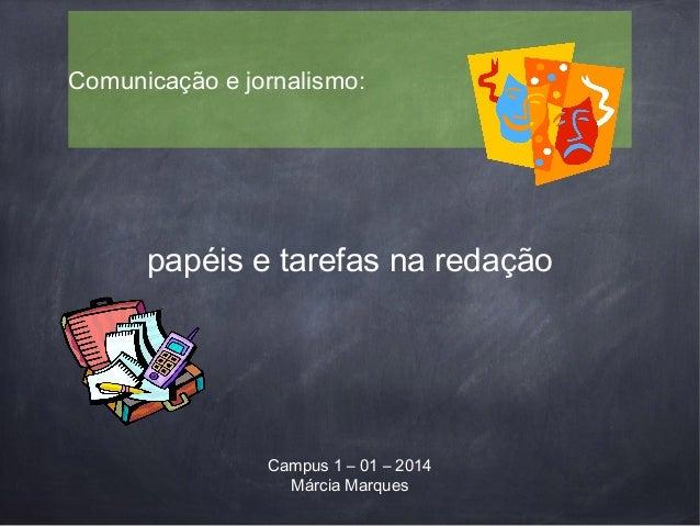 papéis e tarefas na redação Comunicação e jornalismo: Campus 1 – 01 – 2014 Márcia Marques