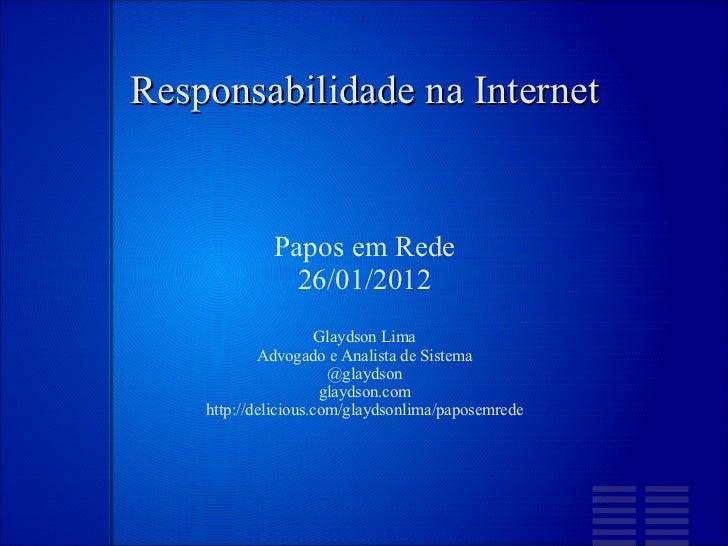 Responsabilidade  na Internet Papos em Rede 26/01/2012 Glaydson Lima Advogado e Analista de Sistema @glaydson glaydson.com...