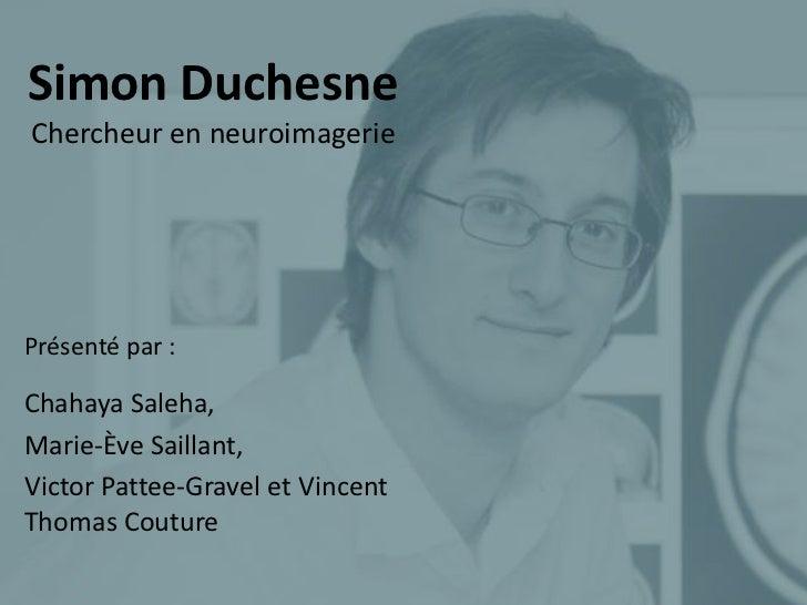 Simon DuchesneChercheur en neuroimageriePrésenté par :Chahaya Saleha,Marie-Ève Saillant,Victor Pattee-Gravel et VincentTho...