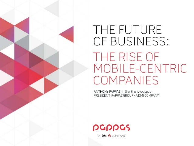 THE FUTURE OF BUSINESS: THE RISE OF MOBILE-CENTRIC COMPANIES COMPANYA ANTHONYPAPPAS | @anthonyvpappas PRESIDENT PAPPASGRO...