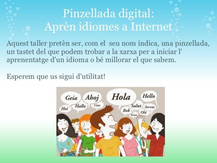 Pinzellada digital:            Aprèn idiomes a InternetAquest taller pretèn ser, com el seu nom indica, una pinzellada,un ...