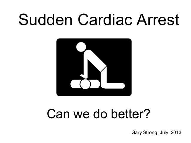 Sudden Cardiac Arrest Can we do better? Gary Strong July 2013