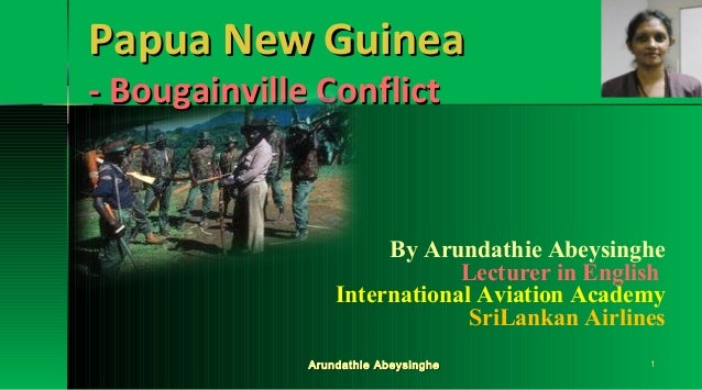 Papua New Guinea - Bougainville Conflict  By Arundathie Abeysinghe Lecturer in English International Aviation Academy SriL...