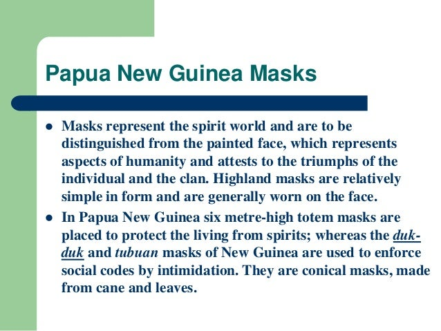 Papua New Guinea Masks  Masks represent the spirit world and are to be distinguished from the painted face, which represe...