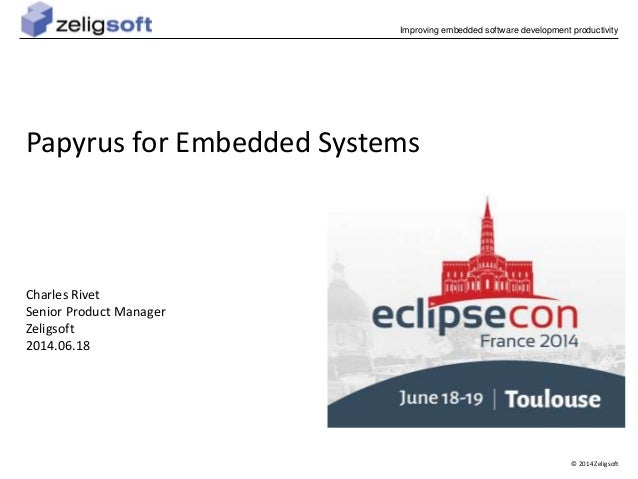 Improving embedded software development productivity  © 2014 Zeligsoft  Papyrus for Embedded Systems  Charles Rivet  Senio...