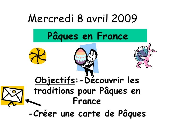 Mercredi 8 avril 2009 Objectifs :-Découvrir les traditions pour P âques en France -Créer une carte de Pâques P âques en Fr...