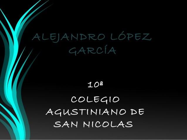 ALEJANDRO LÓPEZ  GARCÍA  10ª  COLEGIO  AGUSTINIANO DE  SAN NICOLAS