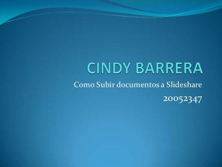 CINDY BARRERA<br />Como Subir documentos a Slideshare<br />20052347<br />