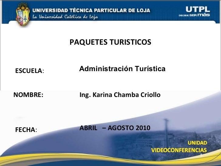 ESCUELA : NOMBRE: Ing. Karina Chamba Criollo PAQUETES TURISTICOS FECHA : ABRIL  – AGOSTO 2010 Administraci ón Turística